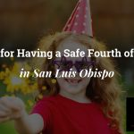 Ernst Tips for Having a Safe Fourth of July in San Luis Obispo
