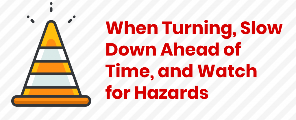 When Turning, Slow Down Ahead of Time, and Watch for Hazards