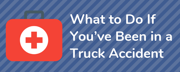 What to Do If You've Been in a Truck Accident